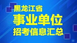 黑龙江事业单位招考信息汇总