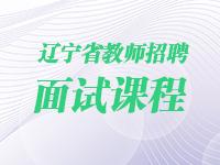 2020年辽宁省教师招聘面试课程