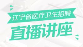 辽宁省医疗卫生招聘直播讲座