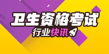 2019年卫生职称考试行业快讯