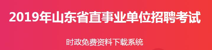 2019山东省直事业单位招聘时政资料下载