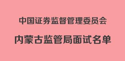 2019国考中国证券监督管理委员会内蒙古监管局面试名单
