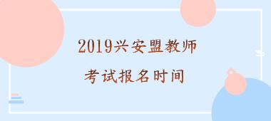 2019兴安盟教师招聘考试报名时间