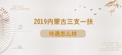 2019内蒙古三支一扶考试待遇问题
