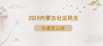 2019内蒙古社区民生考试待遇问题