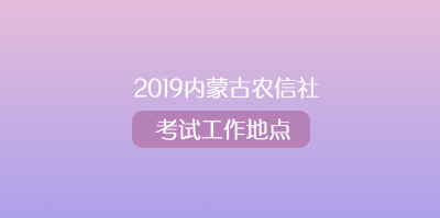 2019内蒙古农村信用社考试工作地点