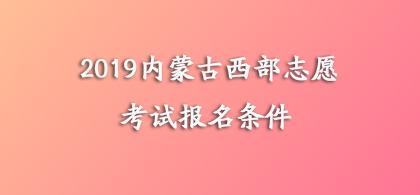2019年内蒙古西部计划志愿者招募报名条件