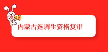 2019内蒙古选调生考试资格复审时间