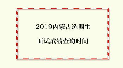 2019内蒙古选调生面试成绩查询时间