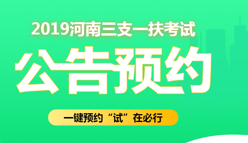 2019河南三支一扶考试公告预约专题