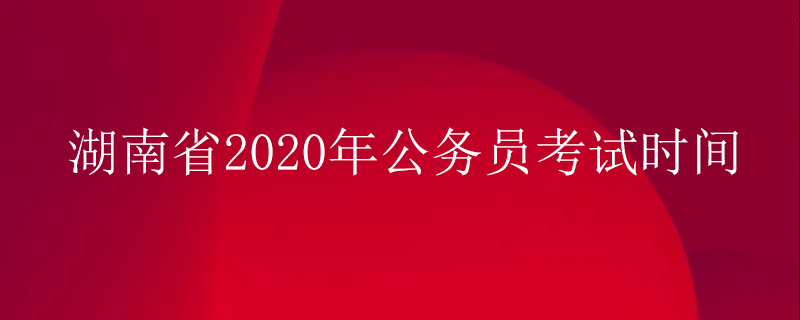 湖南安全员报考时间_湖南省2020年公务员考试时间_公务员考试网_华图教育