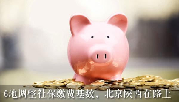 6地已调整社保缴费基数,北京、陕