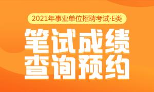 2021事业单位E类笔试成绩预约入口
