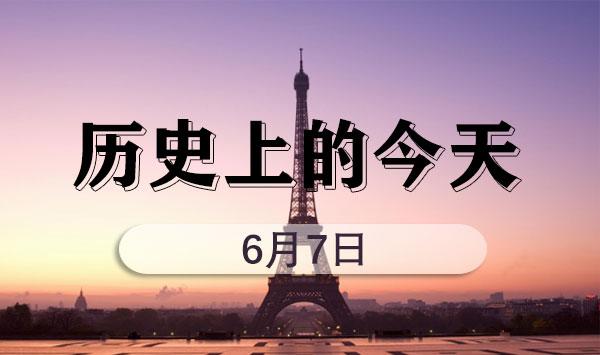 2022年��考申��狳c之�v史上的今天(6月7日)
