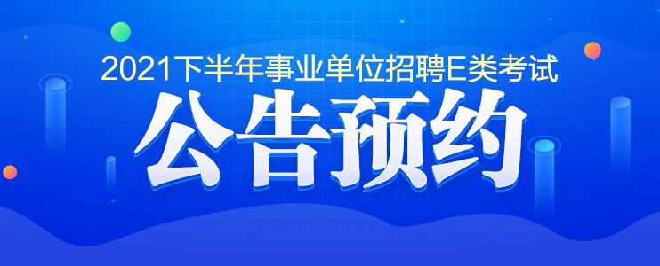 2021年安徽省下半年事业单位E类公告预约