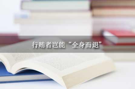 """2022国考申论素材:行贿者岂能""""全身而退"""""""